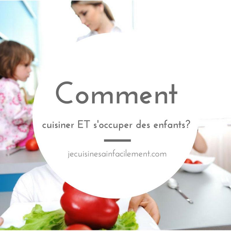 Comment cuisiner ET s'occuper des enfants?